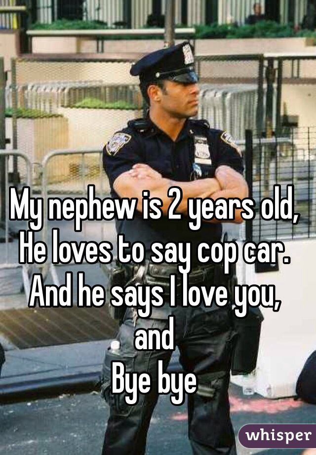 My nephew is 2 years old, He loves to say cop car. And he says I love you, and Bye bye