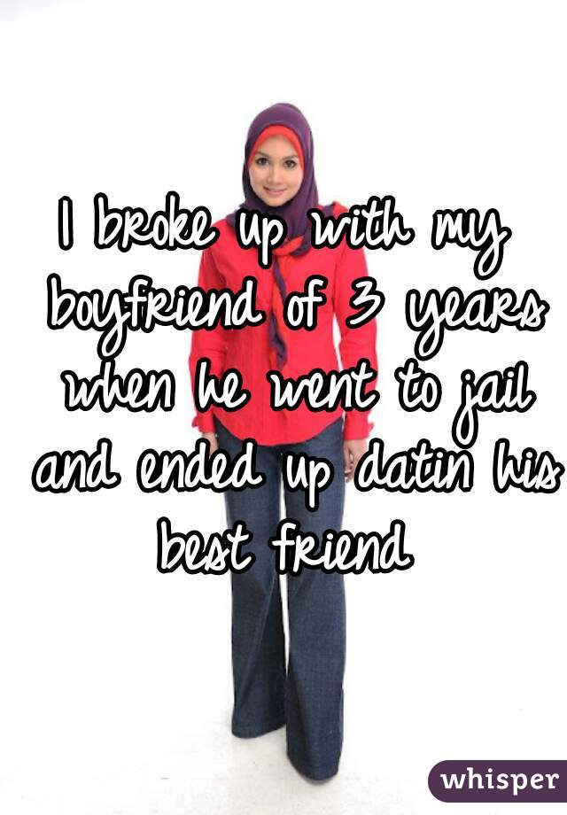 I broke up with my boyfriend of 3 years when he went to jail and ended up datin his best friend