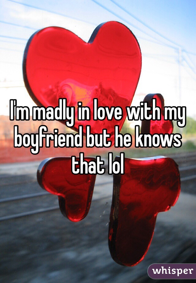 I'm madly in love with my boyfriend but he knows that lol