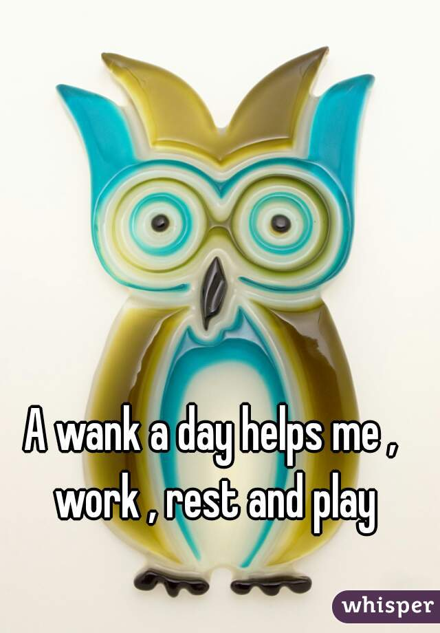 A wank a day helps me , work , rest and play