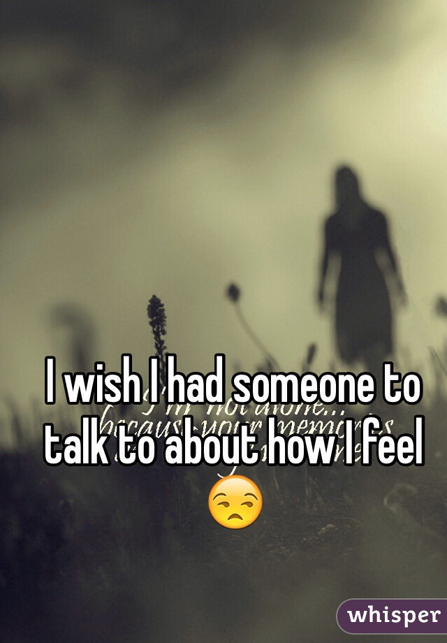 I wish I had someone to talk to about how I feel 😒