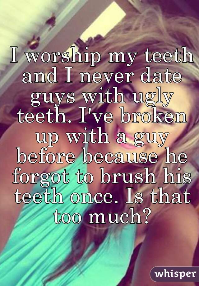 I worship my teeth and I never date guys with ugly teeth. I've broken up with a guy before because he forgot to brush his teeth once. Is that too much?