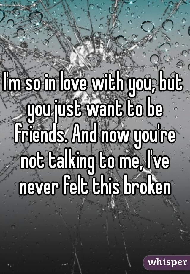 I'm so in love with you, but you just want to be friends. And now you're not talking to me, I've never felt this broken
