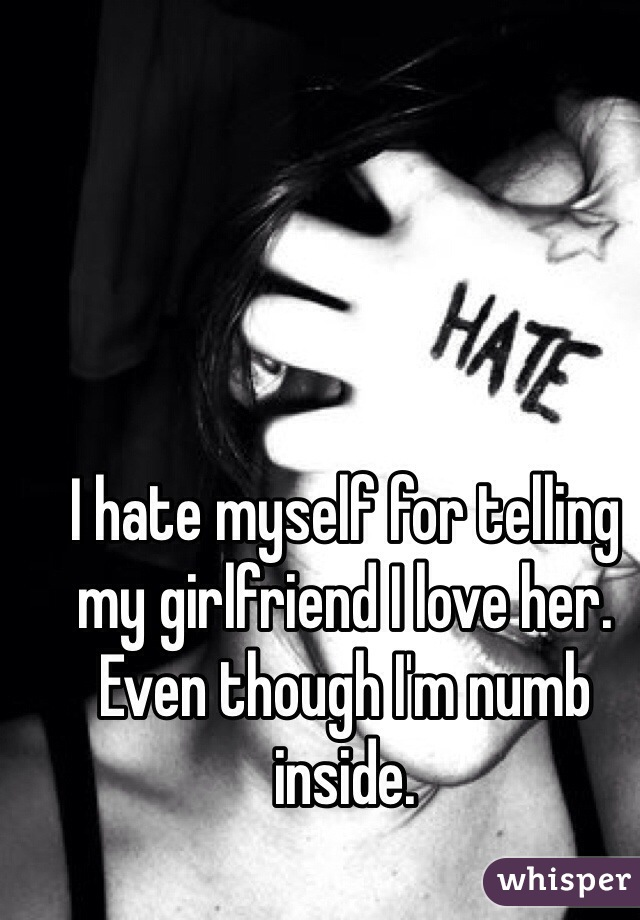 I hate myself for telling my girlfriend I love her. Even though I'm numb inside.