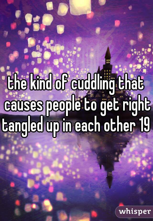 the kind of cuddling that causes people to get right tangled up in each other 19 f