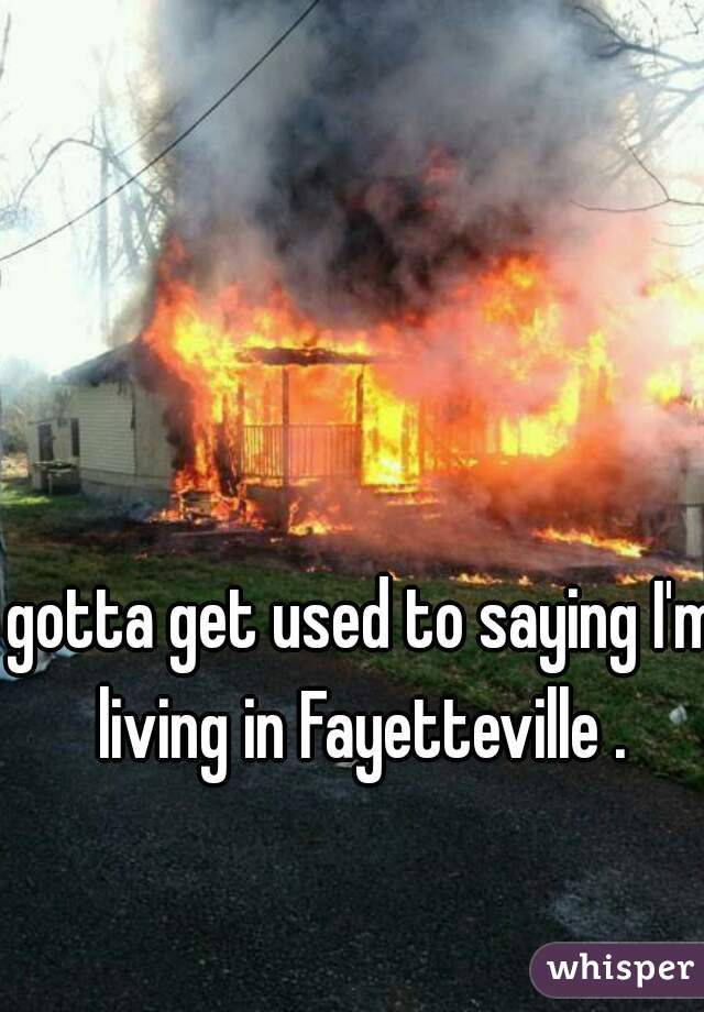 gotta get used to saying I'm living in Fayetteville .