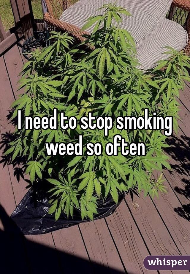 I need to stop smoking weed so often