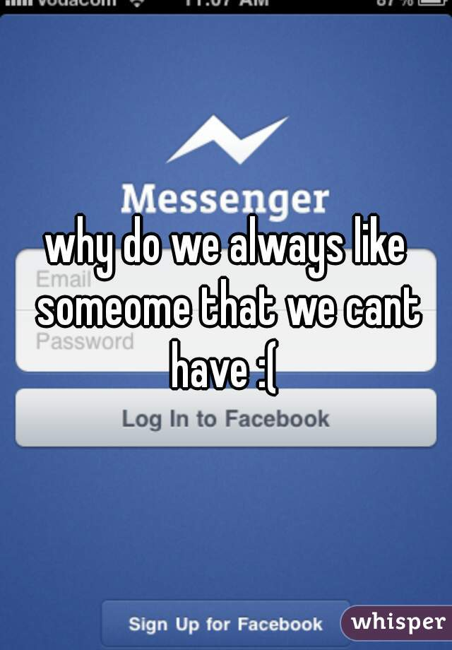 why do we always like someome that we cant have :(