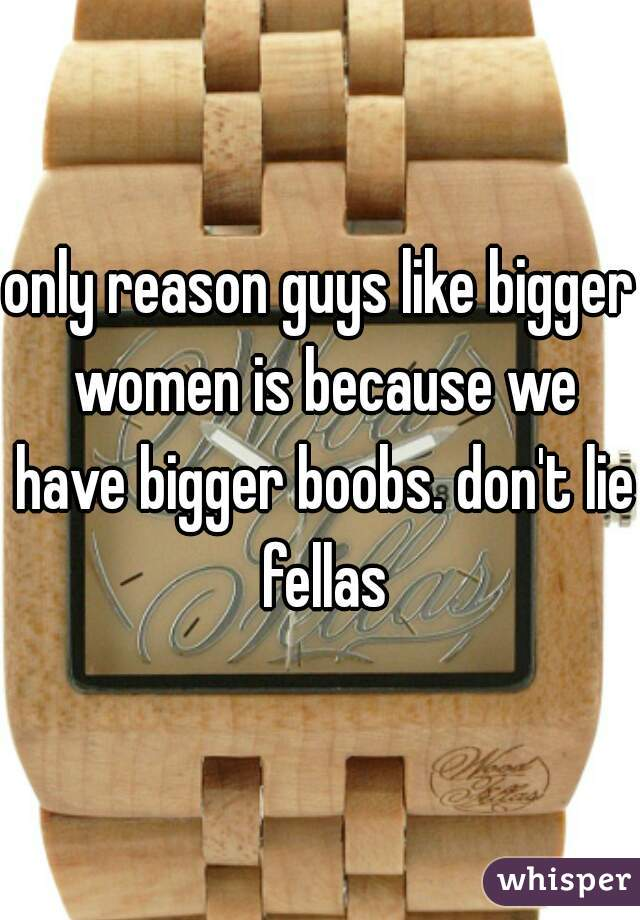 only reason guys like bigger women is because we have bigger boobs. don't lie fellas