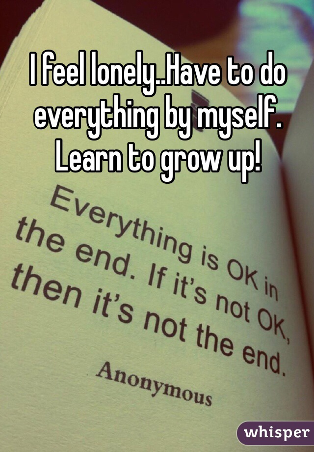 I feel lonely..Have to do everything by myself. Learn to grow up!