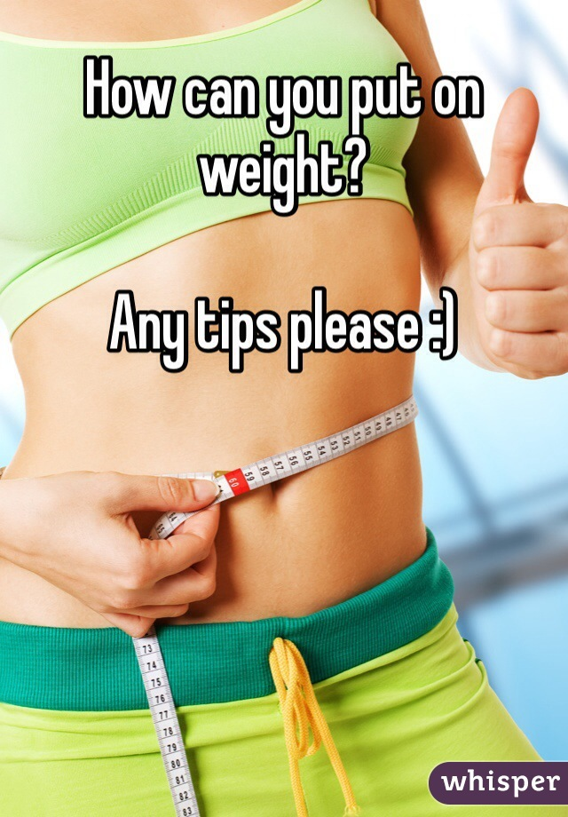 How can you put on weight?  Any tips please :)