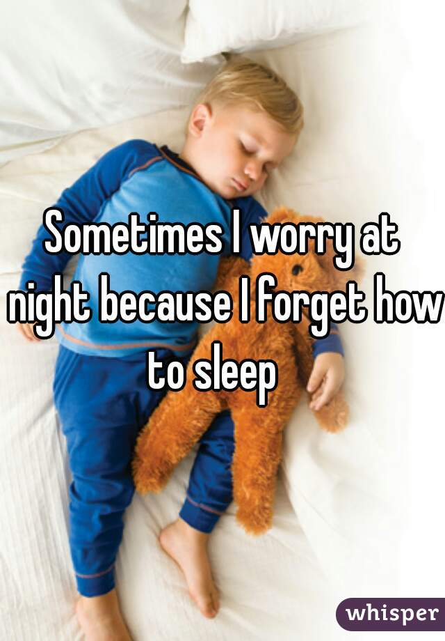 Sometimes I worry at night because I forget how to sleep