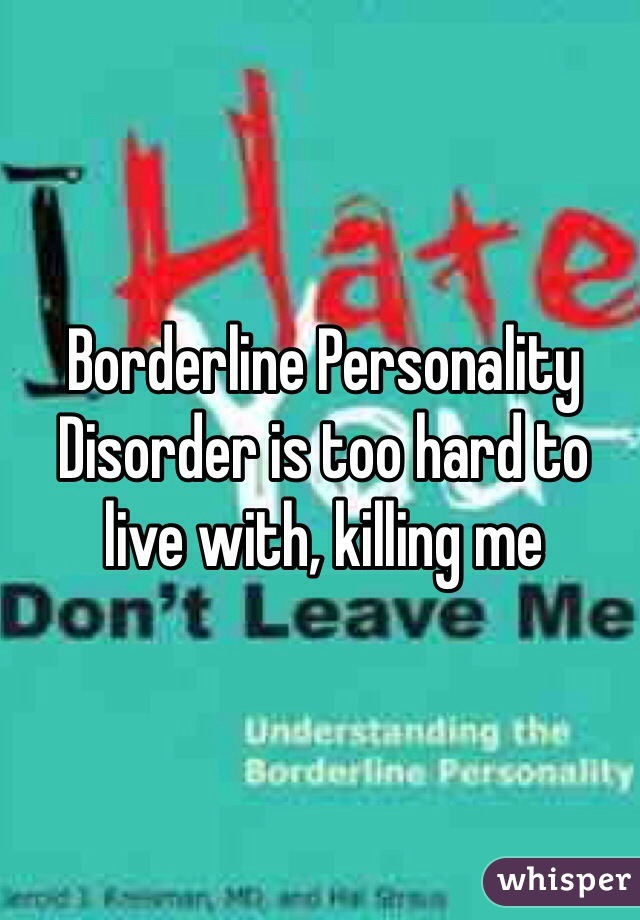 Borderline Personality Disorder is too hard to live with, killing me