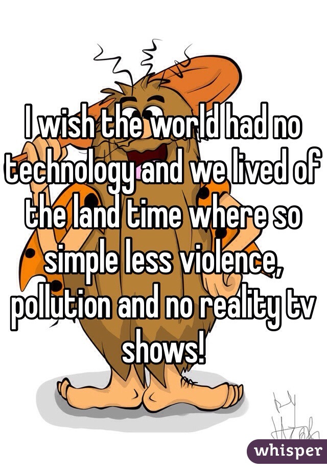 I wish the world had no technology and we lived of the land time where so simple less violence, pollution and no reality tv shows!