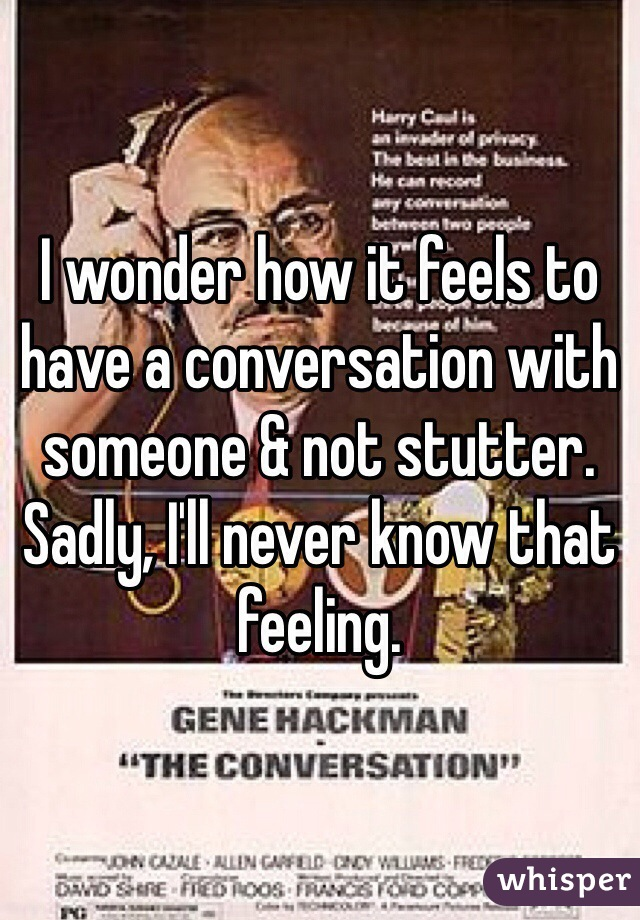 I wonder how it feels to have a conversation with someone & not stutter. Sadly, I'll never know that feeling.