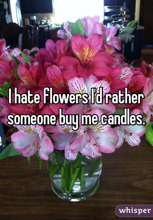 I hate flowers I'd rather someone buy me candles.