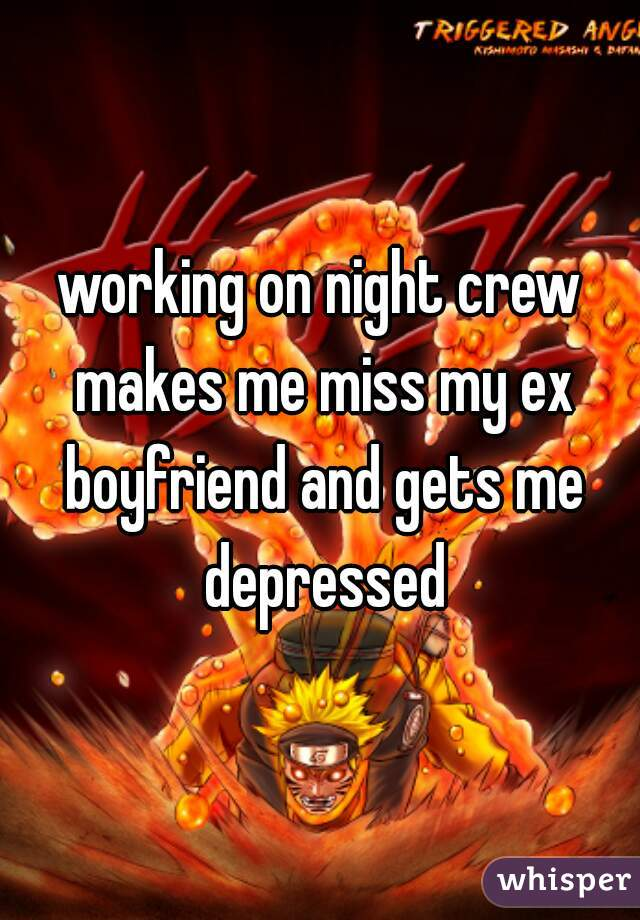 working on night crew makes me miss my ex boyfriend and gets me depressed