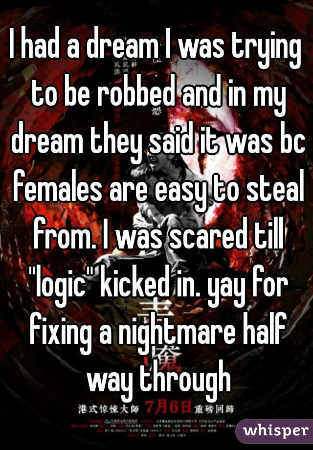 """I had a dream I was trying to be robbed and in my dream they said it was bc females are easy to steal from. I was scared till """"logic"""" kicked in. yay for fixing a nightmare half way through"""