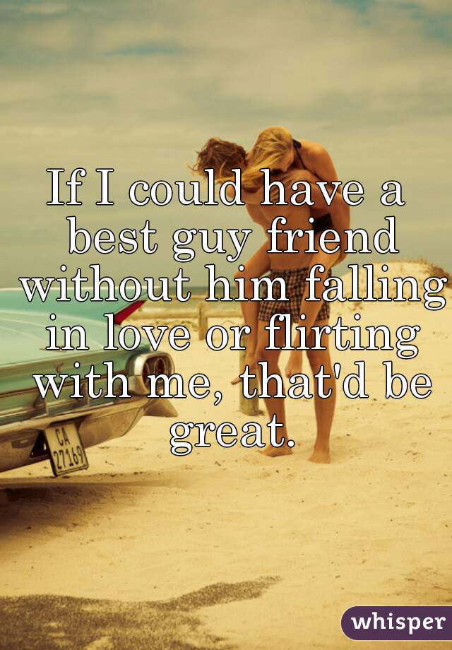 If I could have a best guy friend without him falling in love or flirting with me, that'd be great.