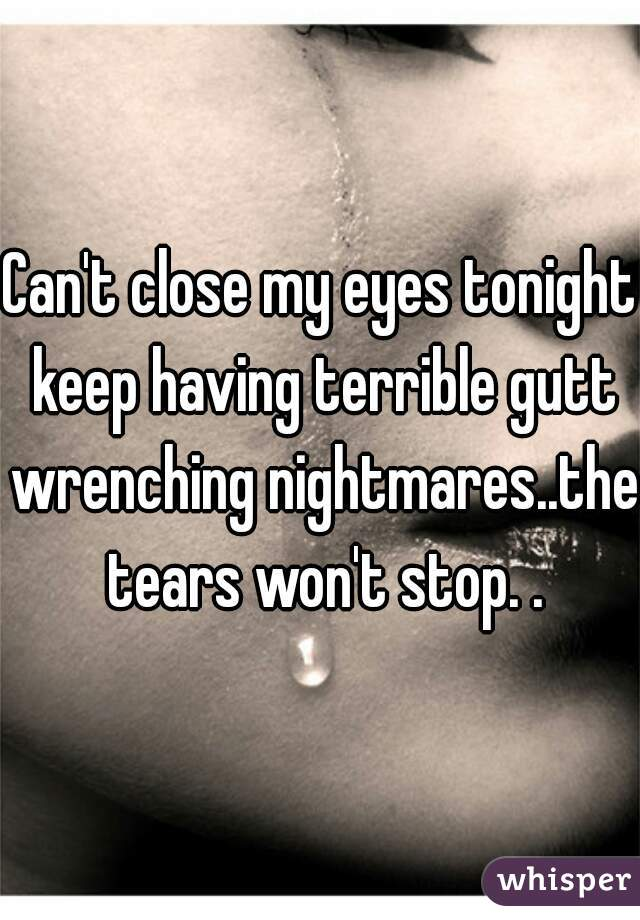 Can't close my eyes tonight keep having terrible gutt wrenching nightmares..the tears won't stop. .