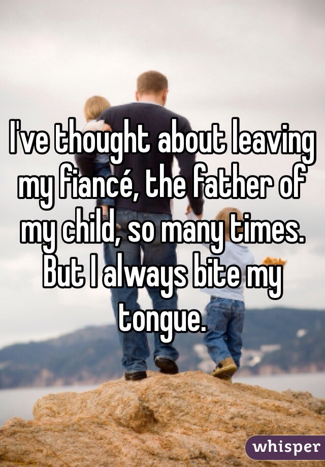 I've thought about leaving my fiancé, the father of my child, so many times. But I always bite my tongue.