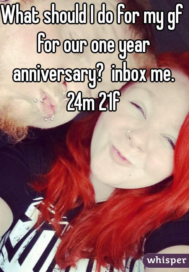 What should I do for my gf for our one year anniversary?  inbox me. 24m 21f