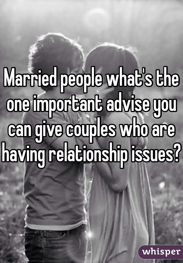 Married people what's the one important advise you can give couples who are having relationship issues?