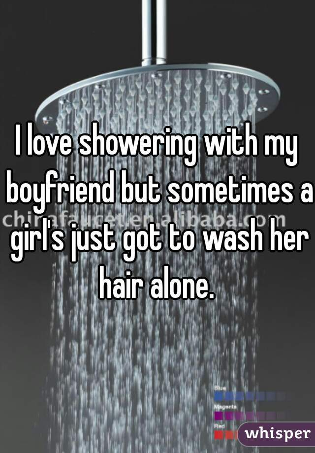 I love showering with my boyfriend but sometimes a girl's just got to wash her hair alone.