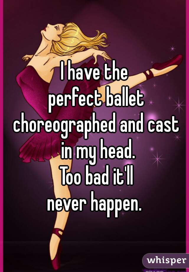 I have the  perfect ballet choreographed and cast  in my head. Too bad it'll never happen.