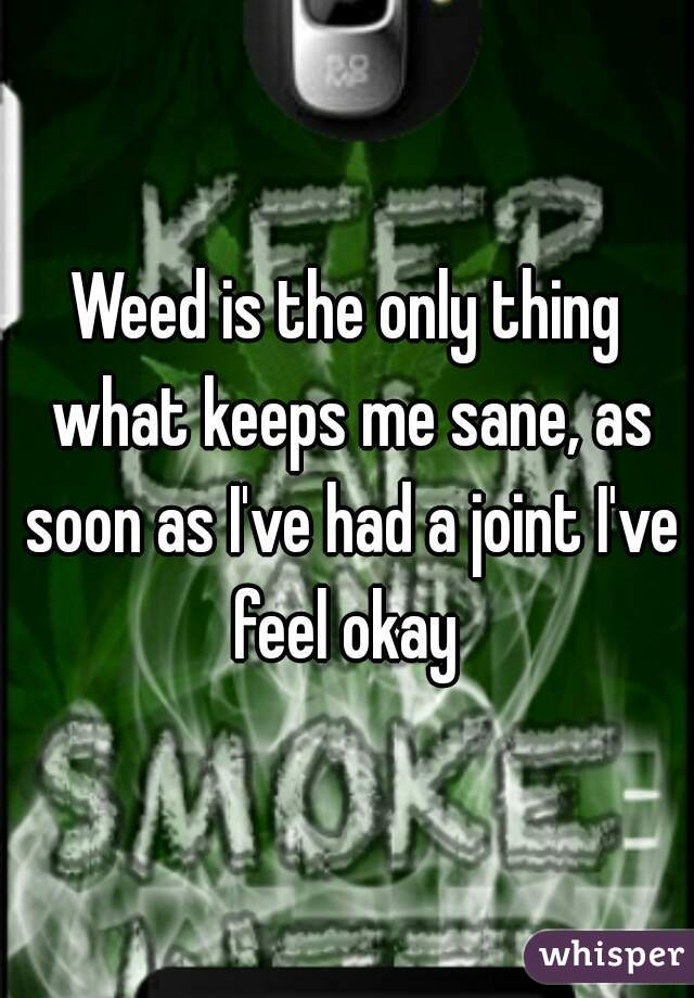 Weed is the only thing what keeps me sane, as soon as I've had a joint I've feel okay