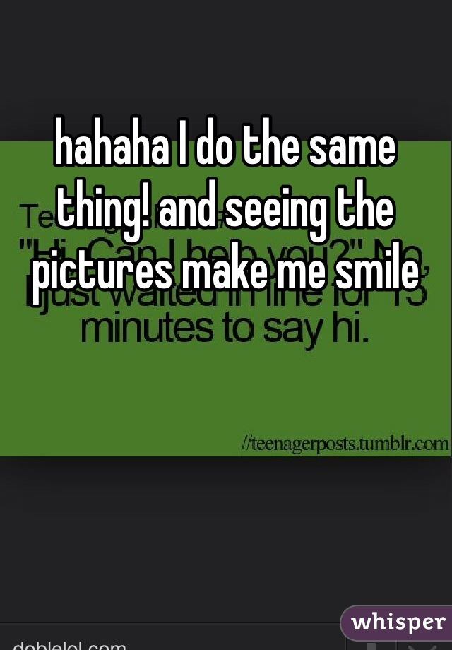 hahaha I do the same thing! and seeing the pictures make me smile