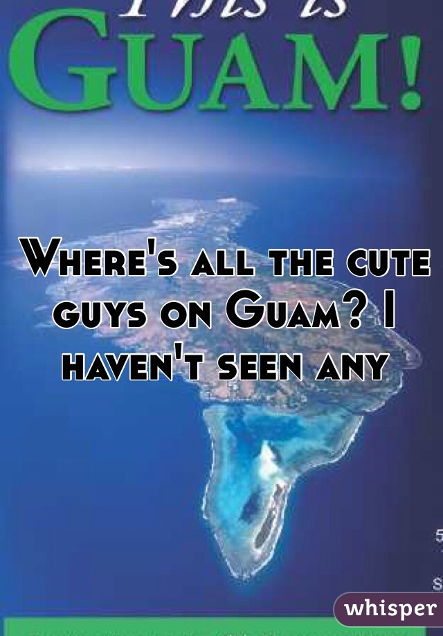 Where's all the cute guys on Guam? I haven't seen any