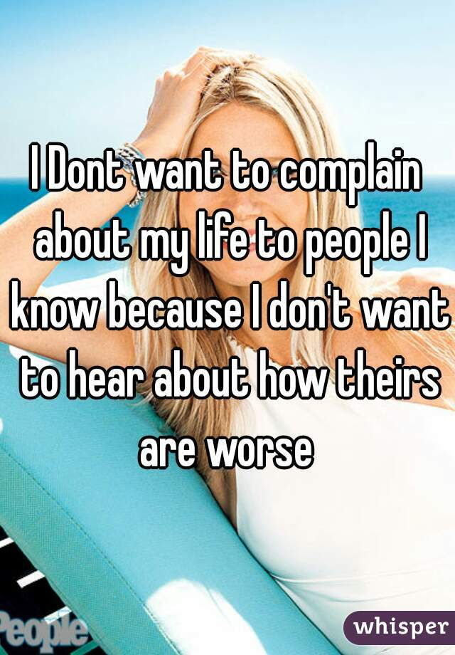 I Dont want to complain about my life to people I know because I don't want to hear about how theirs are worse