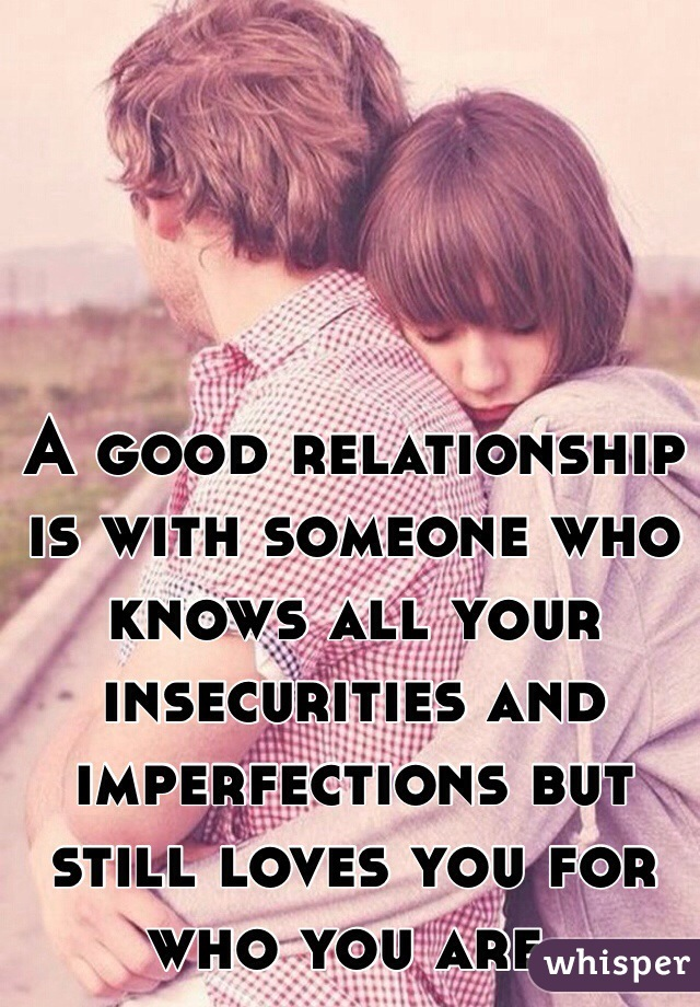 A good relationship is with someone who knows all your insecurities and imperfections but still loves you for who you are.