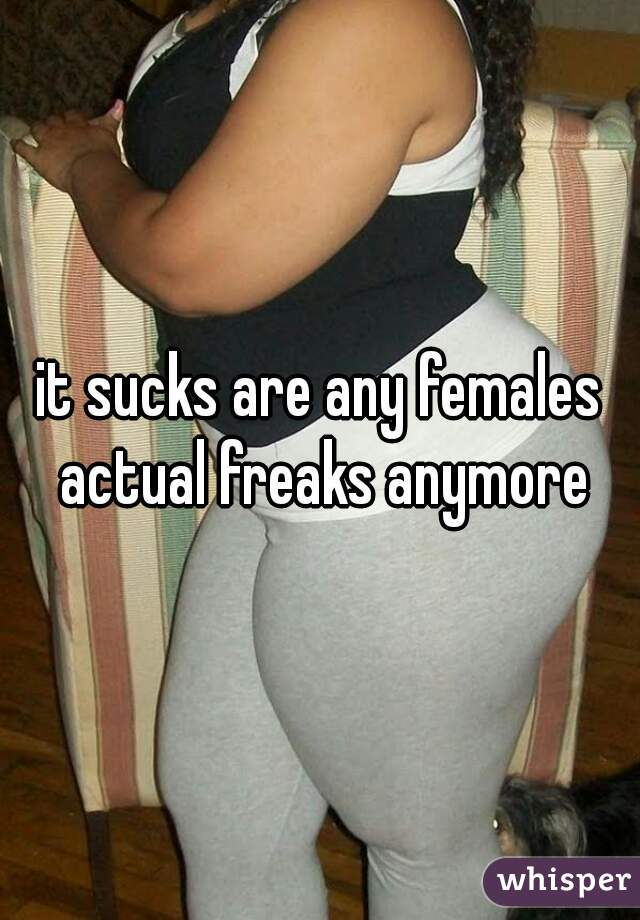 it sucks are any females actual freaks anymore