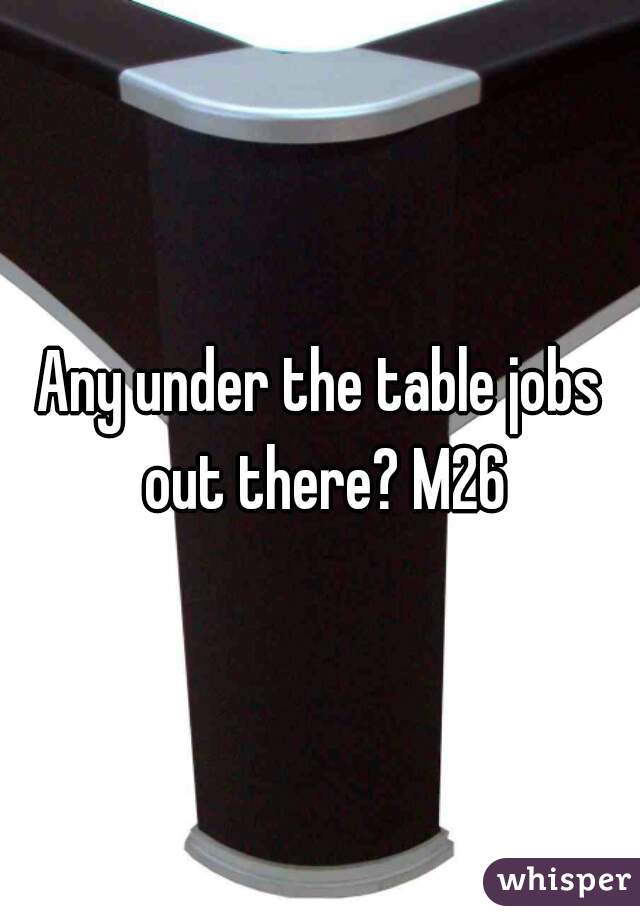 Any under the table jobs out there? M26