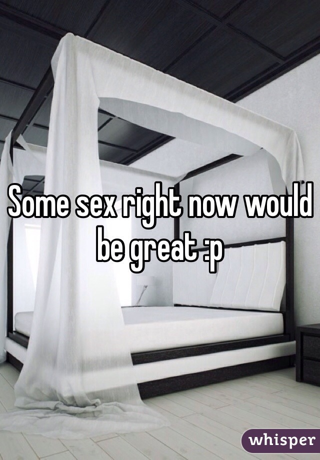 Some sex right now would be great :p