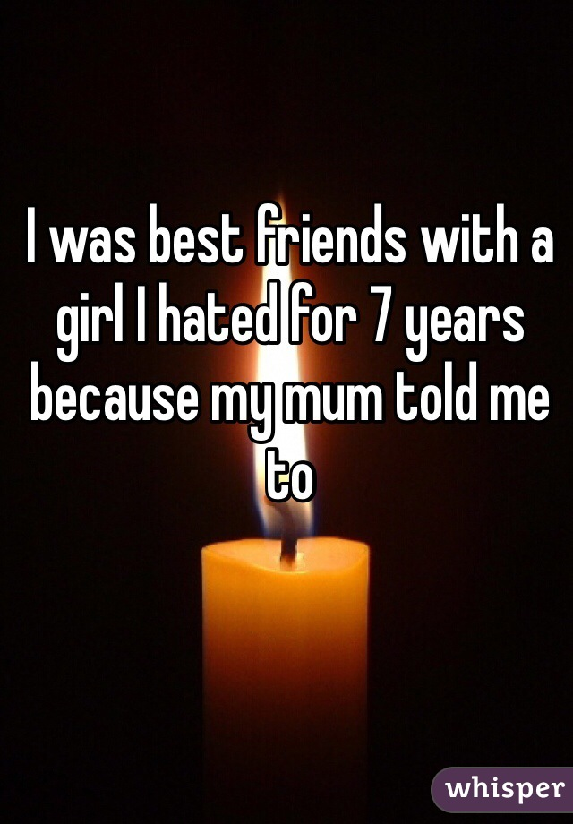 I was best friends with a girl I hated for 7 years because my mum told me to