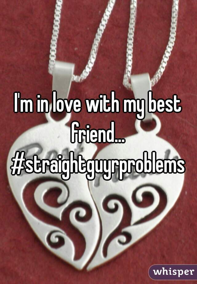 I'm in love with my best friend...  #straightguyrproblems