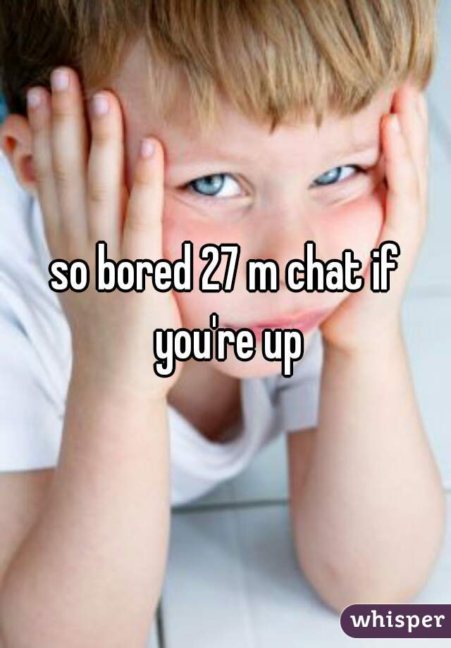 so bored 27 m chat if you're up