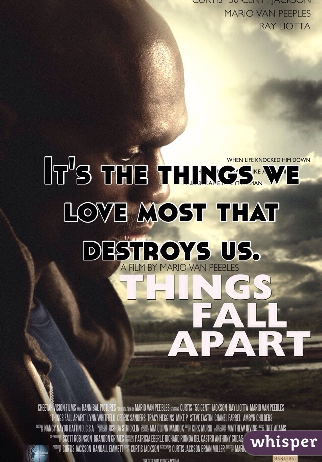 It's the things we love most that destroys us.