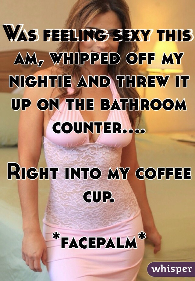 Was feeling sexy this am, whipped off my nightie and threw it up on the bathroom counter....  Right into my coffee cup.  *facepalm*
