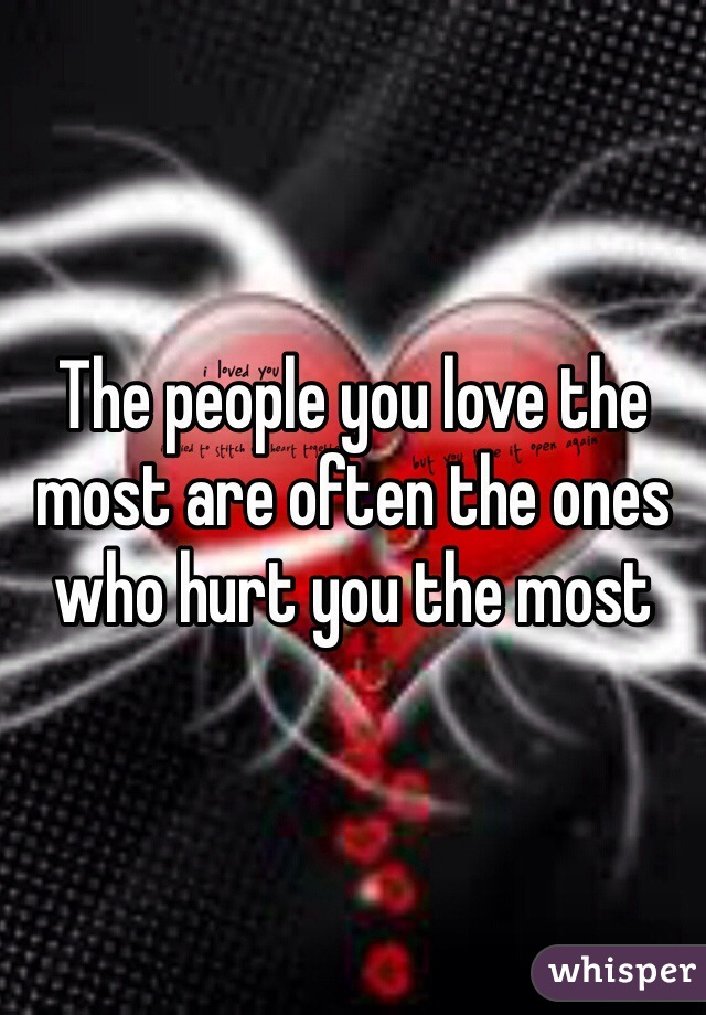 The people you love the most are often the ones who hurt you the most