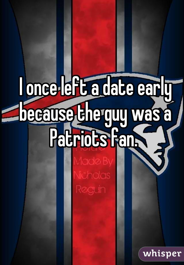 I once left a date early because the guy was a Patriots fan.