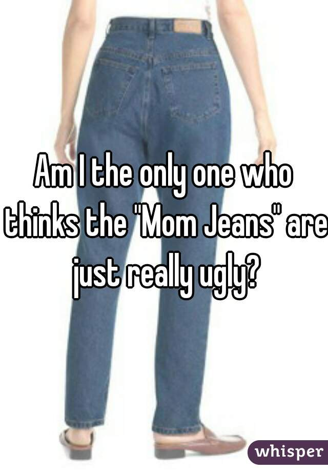 """Am I the only one who thinks the """"Mom Jeans"""" are just really ugly?"""