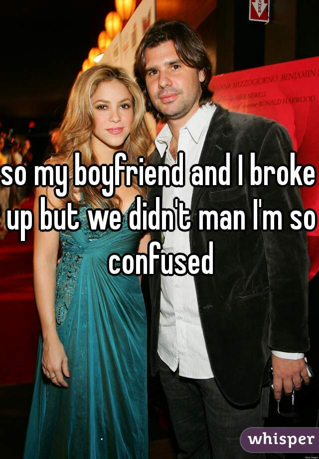 so my boyfriend and I broke up but we didn't man I'm so confused