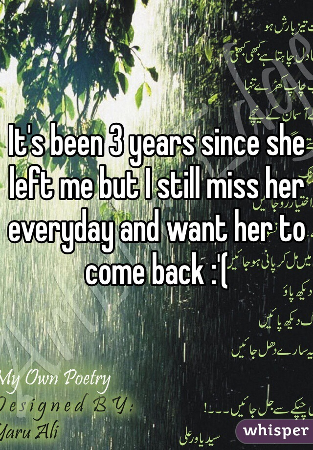 It's been 3 years since she left me but I still miss her everyday and want her to come back :'(