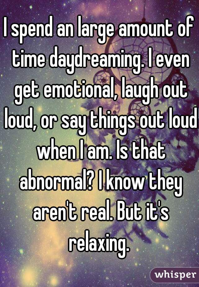 I spend an large amount of time daydreaming. I even get emotional, laugh out loud, or say things out loud when I am. Is that abnormal? I know they aren't real. But it's relaxing.