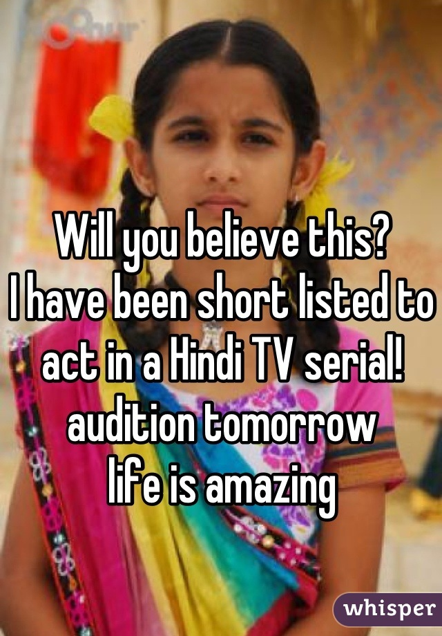 Will you believe this? I have been short listed to act in a Hindi TV serial! audition tomorrow  life is amazing