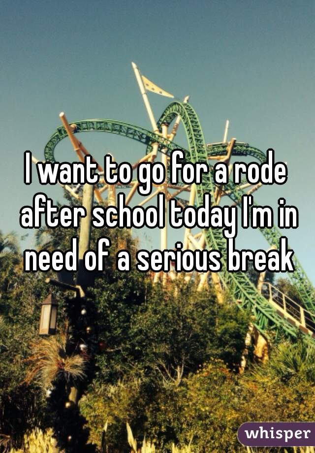 I want to go for a rode after school today I'm in need of a serious break